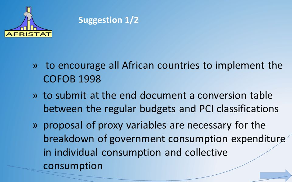 Suggestion 1/2 » to encourage all African countries to implement the COFOB 1998 »to submit at the end document a conversion table between the regular budgets and PCI classifications »proposal of proxy variables are necessary for the breakdown of government consumption expenditure in individual consumption and collective consumption