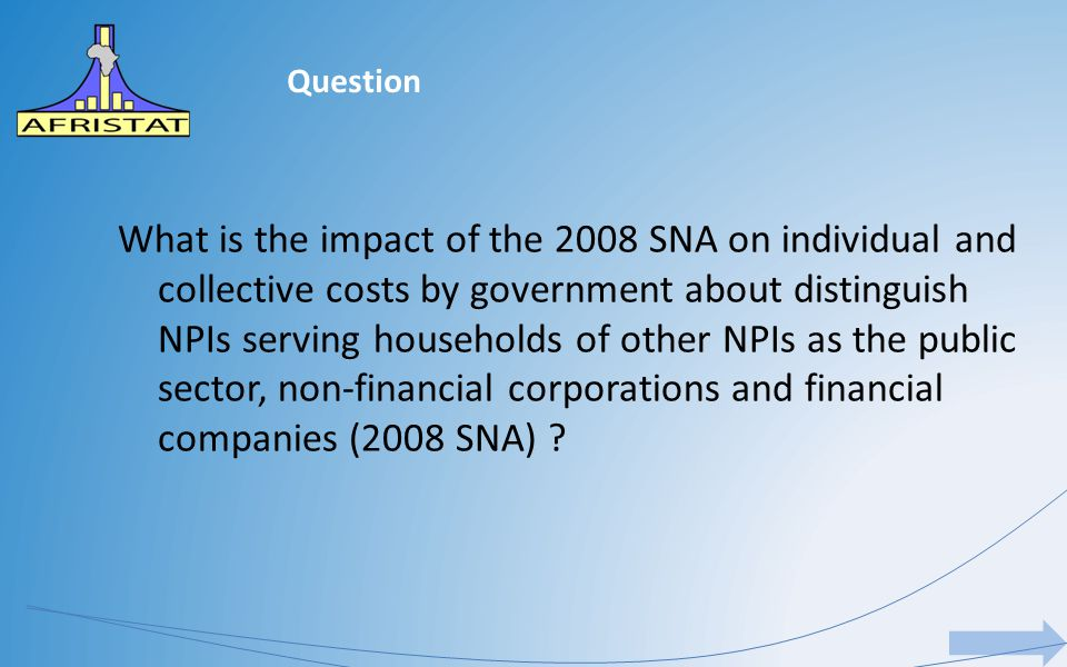 Question What is the impact of the 2008 SNA on individual and collective costs by government about distinguish NPIs serving households of other NPIs as the public sector, non-financial corporations and financial companies (2008 SNA)