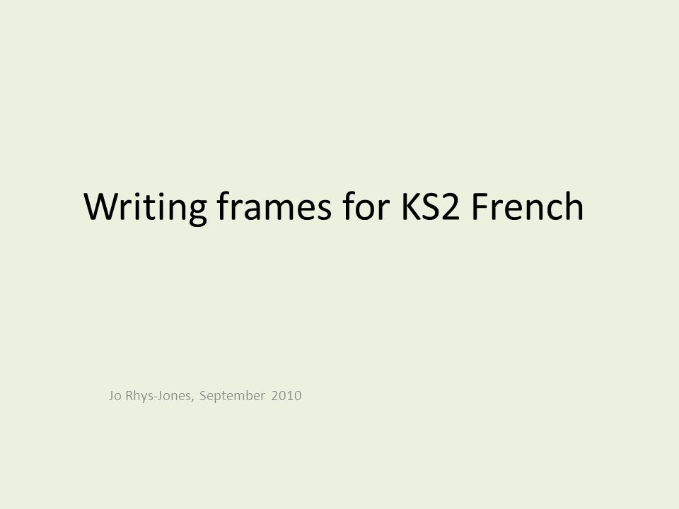 Writing frames for KS2 French Jo Rhys-Jones, September 2010