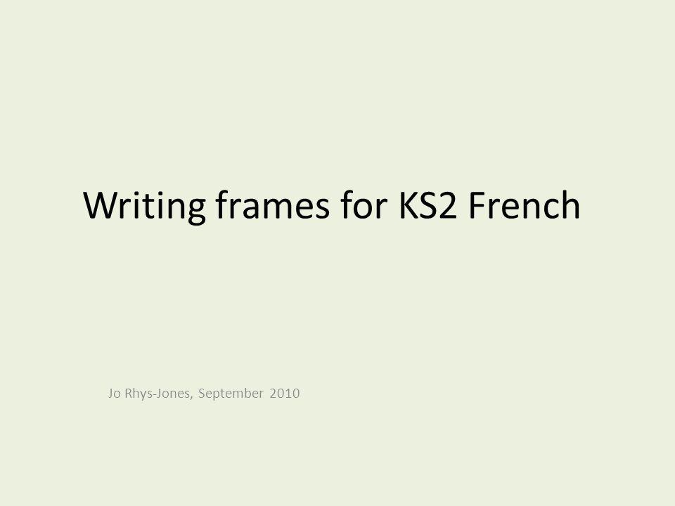 Writing frames for KS2 French Jo Rhys-Jones, September 2010