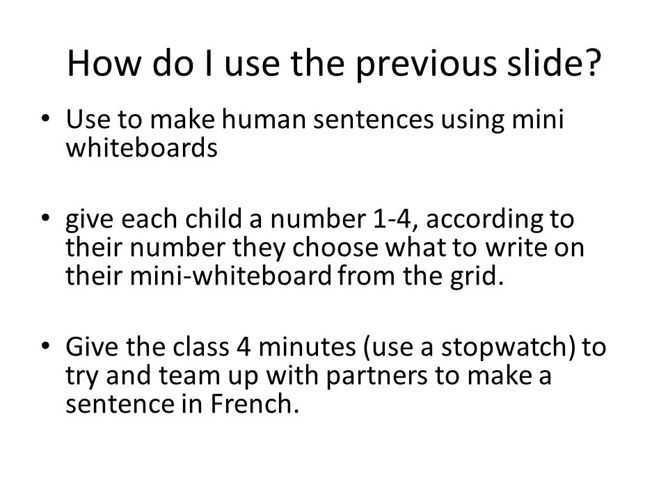 How do I use the previous slide? Use to make human sentences using mini whiteboards give each child a number 1-4, according to their number they choos
