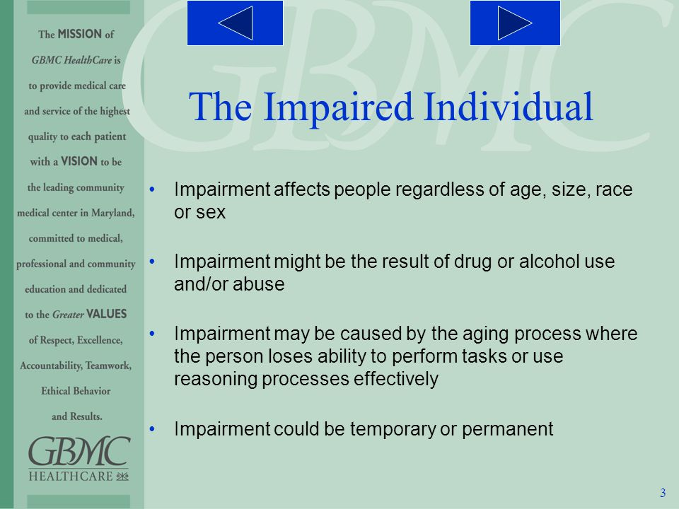 3 Impairment affects people regardless of age, size, race or sex Impairment might be the result of drug or alcohol use and/or abuse Impairment may be caused by the aging process where the person loses ability to perform tasks or use reasoning processes effectively Impairment could be temporary or permanent The Impaired Individual