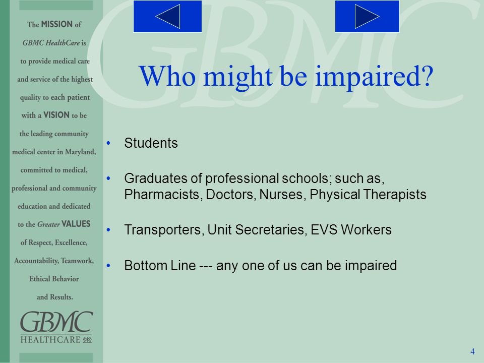 4 Students Graduates of professional schools; such as, Pharmacists, Doctors, Nurses, Physical Therapists Transporters, Unit Secretaries, EVS Workers Bottom Line --- any one of us can be impaired Who might be impaired