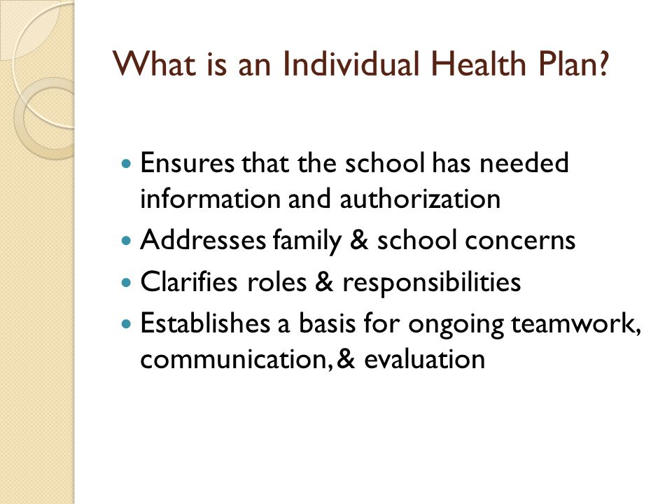 Hallmarks of a good IHP Contains information, guidelines standards that promote a student's health & educational goals Avoids unnecessary risk, restriction, stigma, illness, & absence