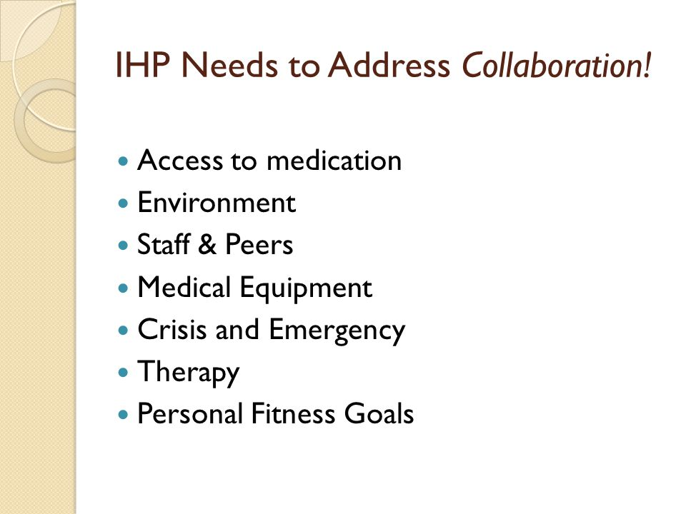 IHP needs to provide for: Opportunities for collaborative planning & problem-solving among staff & parents Coordination of physical, social, emotional & academic goals Academic & social continuity Achievement of personal fitness goals and safe participation in physical education, sports, field trips and other special events