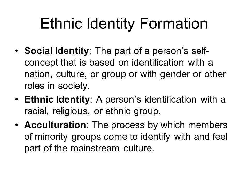 Ethnic Identity Formation Social Identity: The part of a person's self- concept that is based on identification with a nation, culture, or group or wi