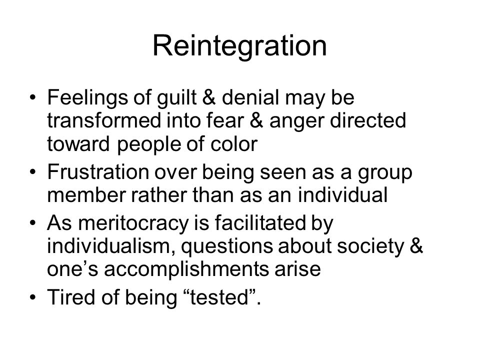Reintegration Feelings of guilt & denial may be transformed into fear & anger directed toward people of color Frustration over being seen as a group m