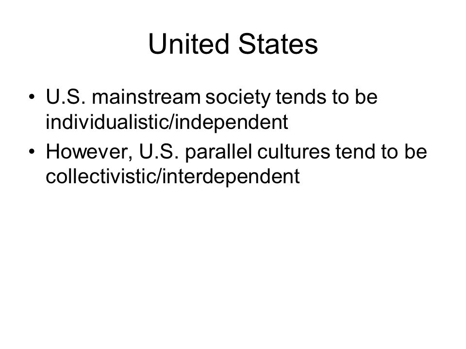 United States U.S. mainstream society tends to be individualistic/independent However, U.S. parallel cultures tend to be collectivistic/interdependent