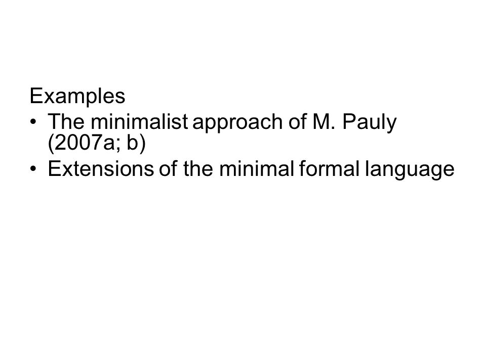 Example: Pauly's approach Axioms are formulated in a language L C of social judgments defined by: φ  L C iff ψ  L and φ = Cψ; or ψ  L C and φ = ~ψ; or ψ  L C and χ  L C and φ = ψ ˄ χ Semantically, individual and social valuations are defined: –v: L → {1, 0} –V: L C → {1, 0} Individuals evaluate only those sentences which do not appeal to the idea of a collective judgment.