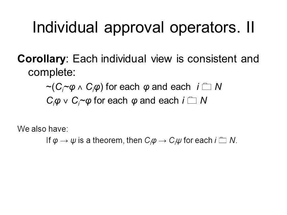 Individual approval operators. II Corollary: Each individual view is consistent and complete: ~(C i ~φ ˄ C i φ) for each φ and each i  N C i φ ˅ C i
