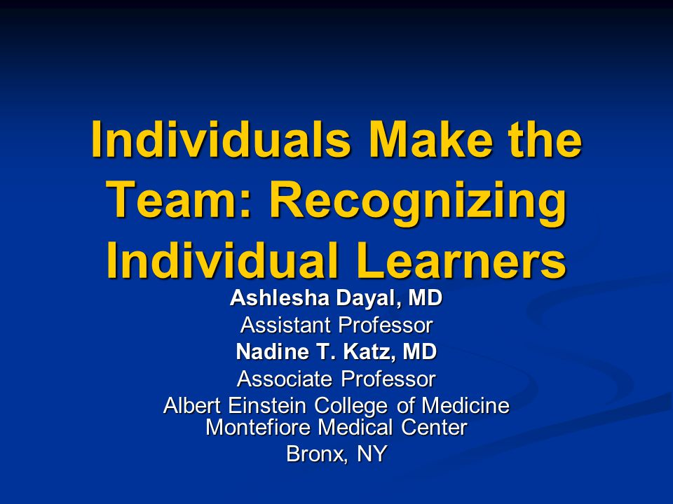 Individuals Make the Team: Recognizing Individual Learners Ashlesha Dayal, MD Assistant Professor Nadine T. Katz, MD Associate Professor Albert Einste