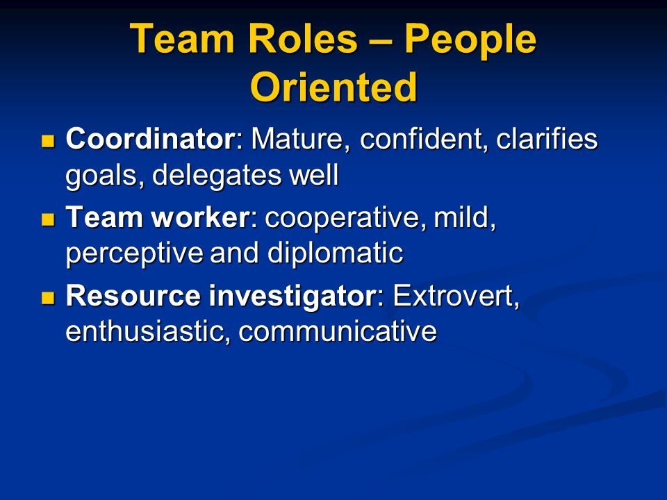 Team Roles – People Oriented Coordinator: Mature, confident, clarifies goals, delegates well Coordinator: Mature, confident, clarifies goals, delegate