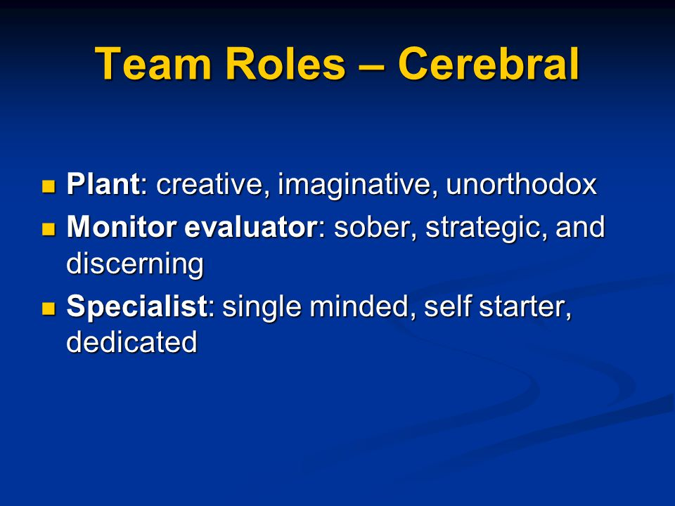Team Roles – Cerebral Plant: creative, imaginative, unorthodox Plant: creative, imaginative, unorthodox Monitor evaluator: sober, strategic, and disce