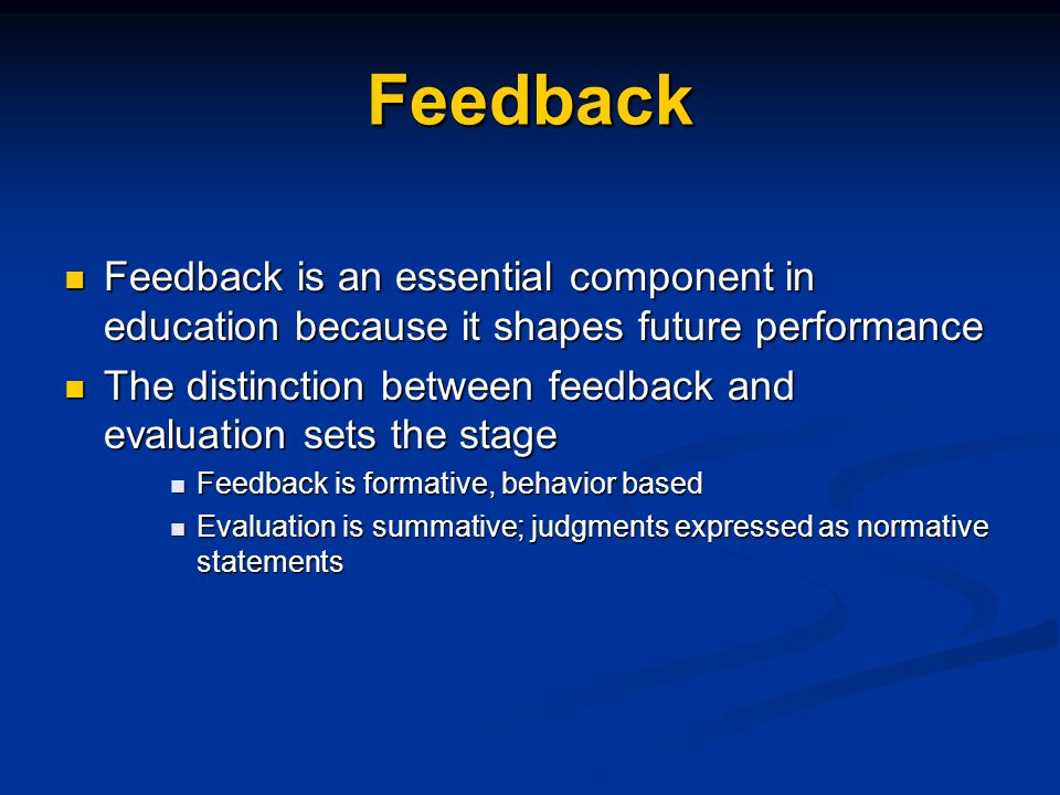 Feedback Feedback is an essential component in education because it shapes future performance Feedback is an essential component in education because it shapes future performance The distinction between feedback and evaluation sets the stage The distinction between feedback and evaluation sets the stage Feedback is formative, behavior based Feedback is formative, behavior based Evaluation is summative; judgments expressed as normative statements Evaluation is summative; judgments expressed as normative statements