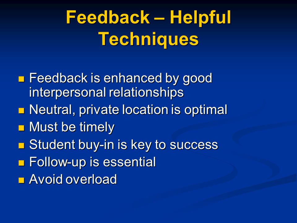 Feedback – Helpful Techniques Feedback is enhanced by good interpersonal relationships Feedback is enhanced by good interpersonal relationships Neutral, private location is optimal Neutral, private location is optimal Must be timely Must be timely Student buy-in is key to success Student buy-in is key to success Follow-up is essential Follow-up is essential Avoid overload Avoid overload