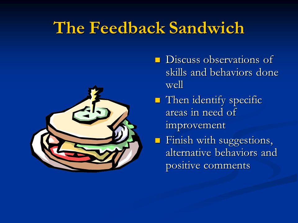 The Feedback Sandwich Discuss observations of skills and behaviors done well Then identify specific areas in need of improvement Finish with suggestions, alternative behaviors and positive comments