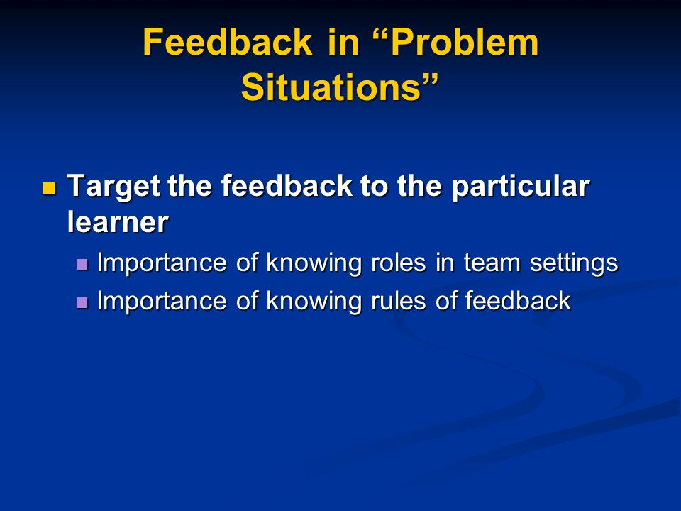 "Feedback in ""Problem Situations"" Target the feedback to the particular learner Target the feedback to the particular learner Importance of knowing rol"