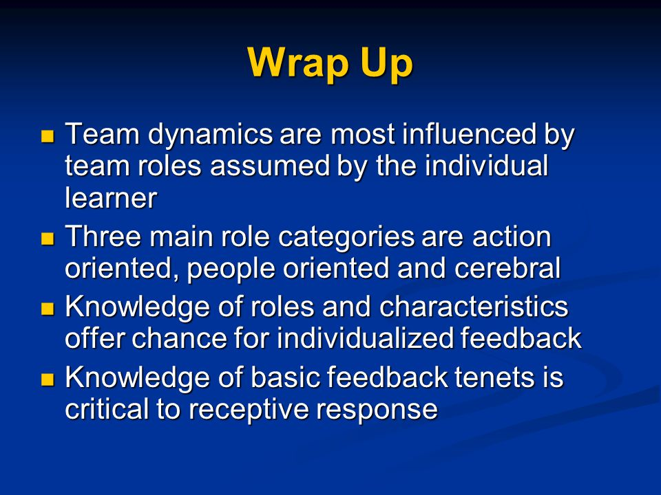 Wrap Up Team dynamics are most influenced by team roles assumed by the individual learner Team dynamics are most influenced by team roles assumed by t