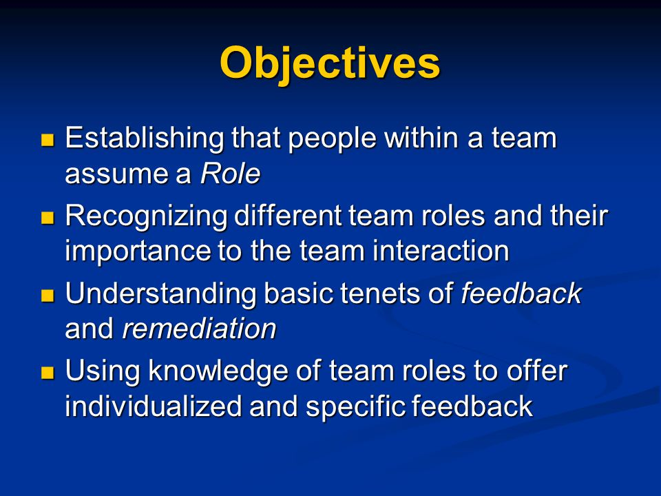 Objectives Establishing that people within a team assume a Role Establishing that people within a team assume a Role Recognizing different team roles and their importance to the team interaction Recognizing different team roles and their importance to the team interaction Understanding basic tenets of feedback and remediation Understanding basic tenets of feedback and remediation Using knowledge of team roles to offer individualized and specific feedback Using knowledge of team roles to offer individualized and specific feedback