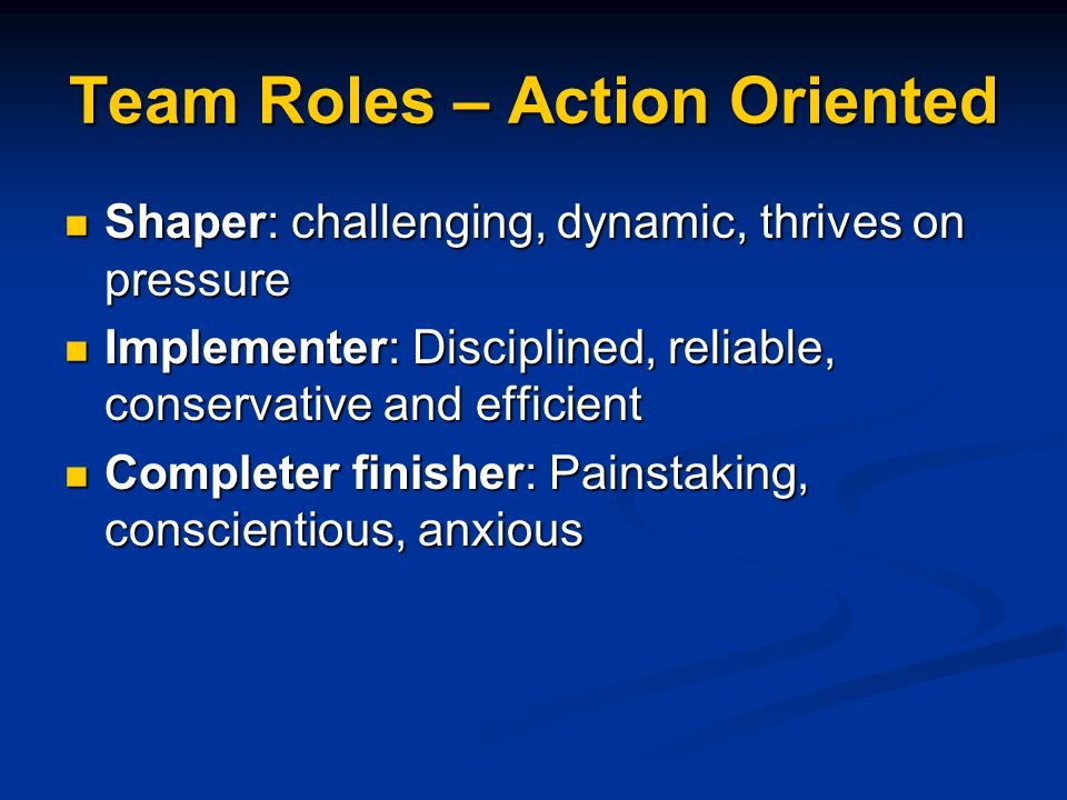 Team Roles – Action Oriented Shaper: challenging, dynamic, thrives on pressure Shaper: challenging, dynamic, thrives on pressure Implementer: Disciplined, reliable, conservative and efficient Implementer: Disciplined, reliable, conservative and efficient Completer finisher: Painstaking, conscientious, anxious Completer finisher: Painstaking, conscientious, anxious