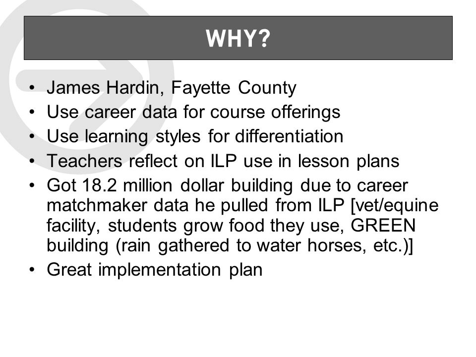 WHY? James Hardin, Fayette County Use career data for course offerings Use learning styles for differentiation Teachers reflect on ILP use in lesson p