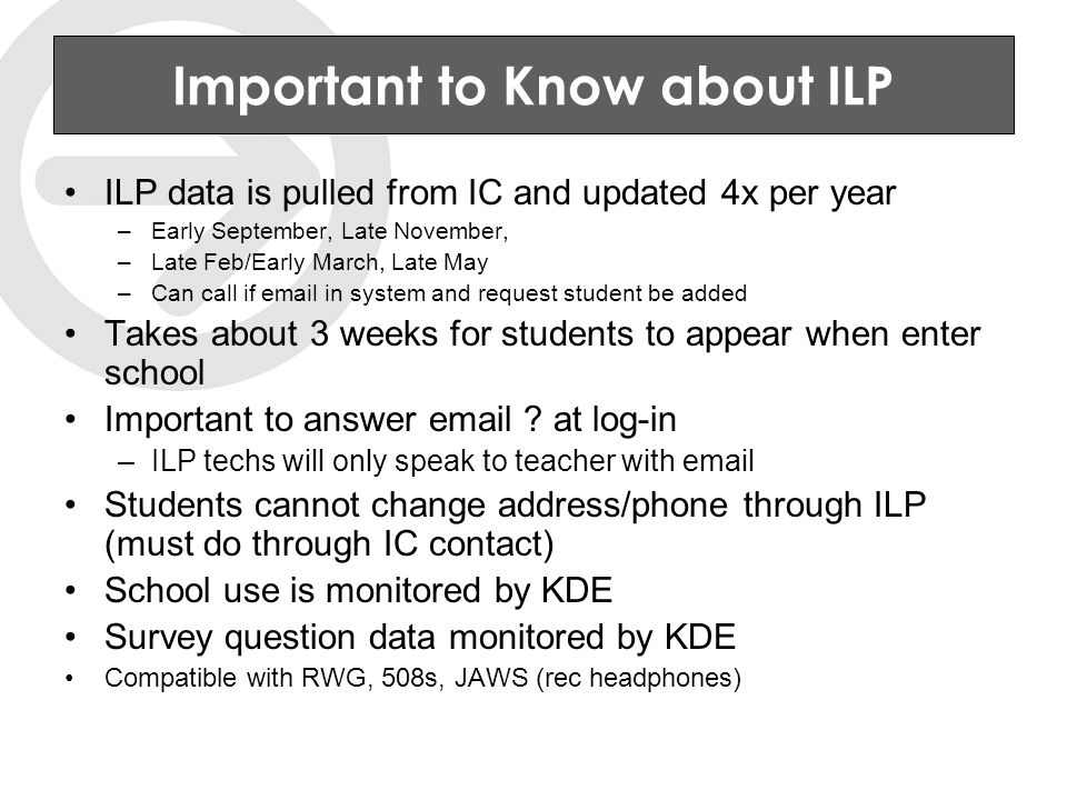 Important to Know about ILP ILP data is pulled from IC and updated 4x per year –Early September, Late November, –Late Feb/Early March, Late May –Can call if email in system and request student be added Takes about 3 weeks for students to appear when enter school Important to answer email .