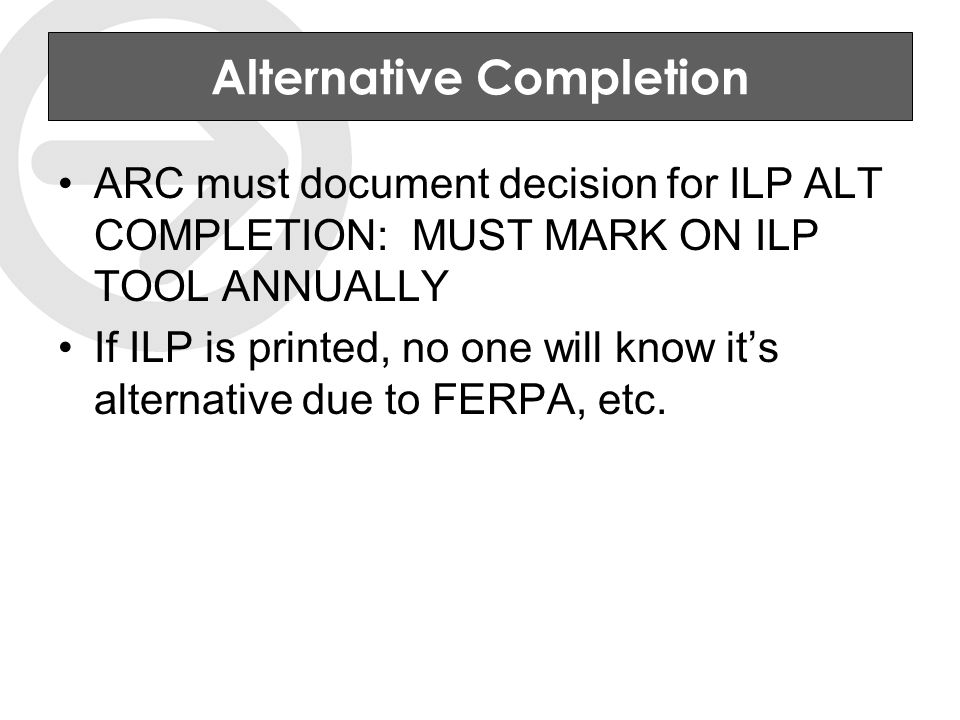 Alternative Completion ARC must document decision for ILP ALT COMPLETION: MUST MARK ON ILP TOOL ANNUALLY If ILP is printed, no one will know it's alternative due to FERPA, etc.