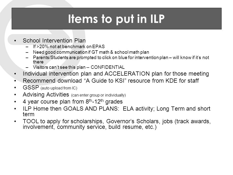 Items to put in ILP School Intervention Plan –If >20% not at benchmark on EPAS –Need good communication if GT math & school math plan –Parents/Students are prompted to click on blue for intervention plan – will know if it's not there –Visitors can't see this plan -- CONFIDENTIAL Individual intervention plan and ACCELERATION plan for those meeting Recommend download A Guide to KSI resource from KDE for staff GSSP (auto upload from IC) Advising Activities (can enter group or individually) 4 year course plan from 8 th -12 th grades ILP Home then GOALS AND PLANS: ELA activity; Long Term and short term TOOL to apply for scholarships, Governor's Scholars, jobs (track awards, involvement, community service, build resume, etc.)
