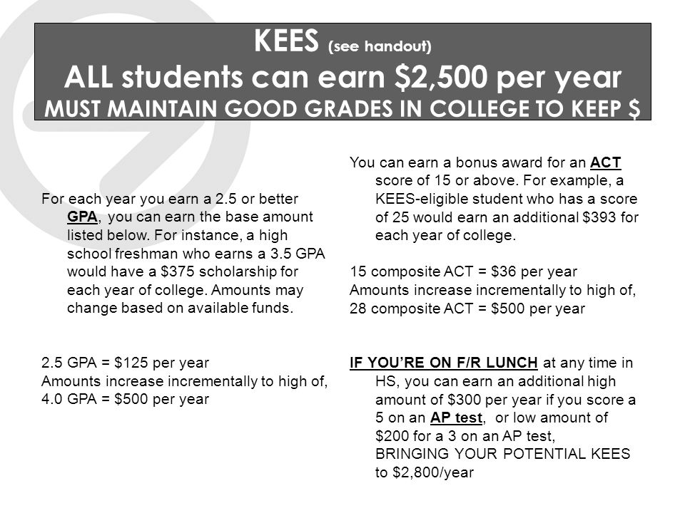 KEES (see handout) ALL students can earn $2,500 per year MUST MAINTAIN GOOD GRADES IN COLLEGE TO KEEP $ For each year you earn a 2.5 or better GPA, you can earn the base amount listed below.