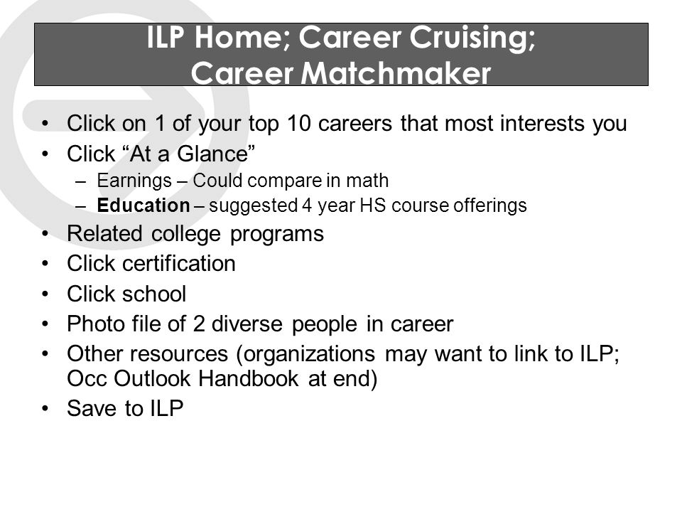 ILP Home; Career Cruising; Career Matchmaker Click on 1 of your top 10 careers that most interests you Click At a Glance –Earnings – Could compare in math –Education – suggested 4 year HS course offerings Related college programs Click certification Click school Photo file of 2 diverse people in career Other resources (organizations may want to link to ILP; Occ Outlook Handbook at end) Save to ILP
