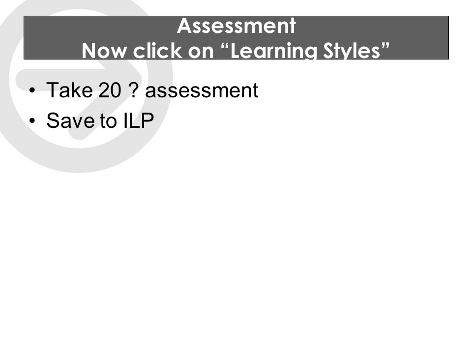 Assessment Now click on Learning Styles Take 20 assessment Save to ILP
