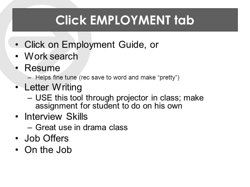 Click EMPLOYMENT tab Click on Employment Guide, or Work search Resume –Helps fine tune (rec save to word and make pretty ) Letter Writing –USE this tool through projector in class; make assignment for student to do on his own Interview Skills –Great use in drama class Job Offers On the Job
