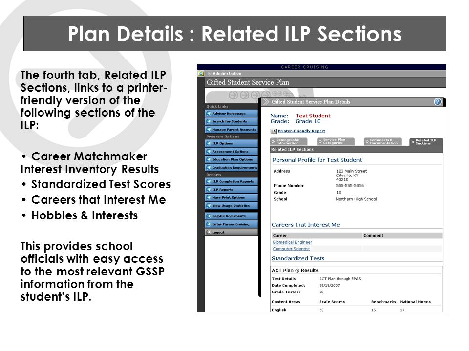 Plan Details : Related ILP Sections The fourth tab, Related ILP Sections, links to a printer- friendly version of the following sections of the ILP: Career Matchmaker Interest Inventory Results Standardized Test Scores Careers that Interest Me Hobbies & Interests This provides school officials with easy access to the most relevant GSSP information from the student's ILP.