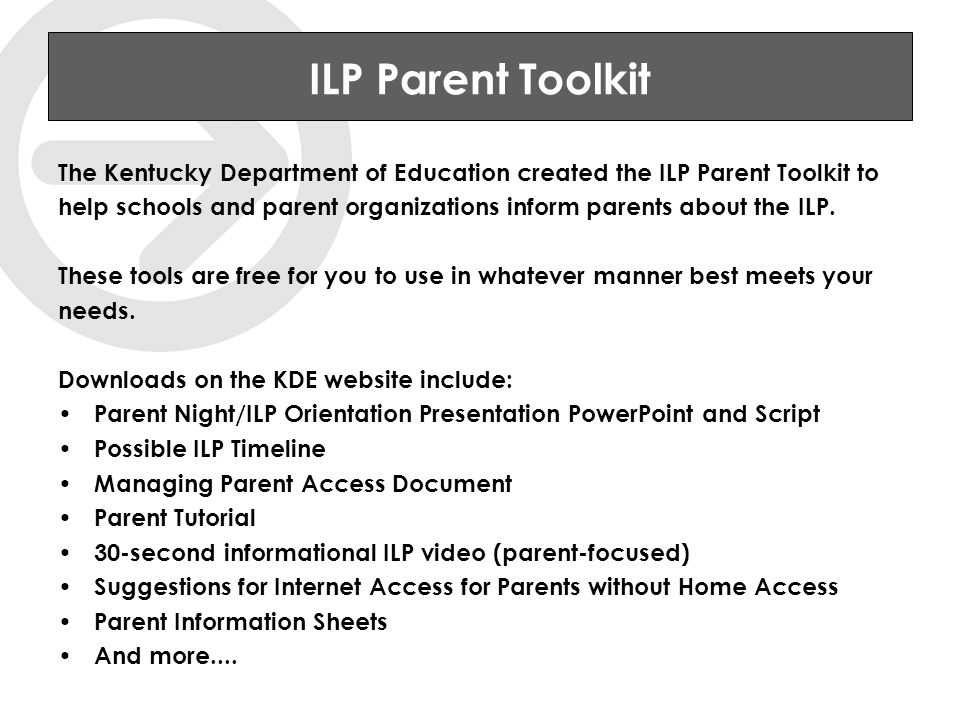 ILP Parent Toolkit The Kentucky Department of Education created the ILP Parent Toolkit to help schools and parent organizations inform parents about the ILP.
