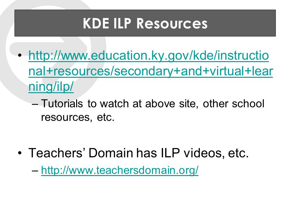 KDE ILP Resources http://www.education.ky.gov/kde/instructio nal+resources/secondary+and+virtual+lear ning/ilp/http://www.education.ky.gov/kde/instructio nal+resources/secondary+and+virtual+lear ning/ilp/ –Tutorials to watch at above site, other school resources, etc.