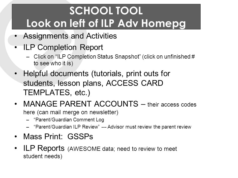 SCHOOL TOOL Look on left of ILP Adv Homepg Assignments and Activities ILP Completion Report –Click on ILP Completion Status Snapshot (click on unfinished # to see who it is) Helpful documents (tutorials, print outs for students, lesson plans, ACCESS CARD TEMPLATES, etc.) MANAGE PARENT ACCOUNTS – their access codes here (can mail merge on newsletter) – Parent/Guardian Comment Log – Parent/Guardian ILP Review --- Advisor must review the parent review Mass Print: GSSPs ILP Reports (AWESOME data; need to review to meet student needs)