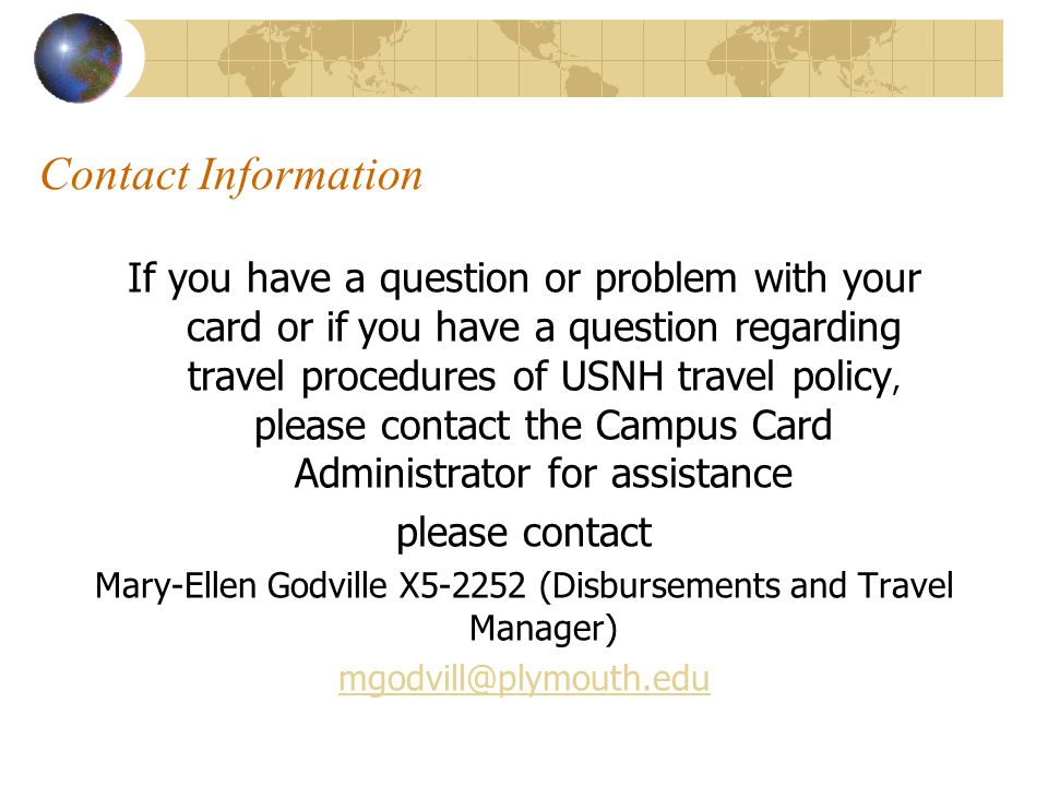 Contact Information If you have a question or problem with your card or if you have a question regarding travel procedures of USNH travel policy, please contact the Campus Card Administrator for assistance please contact Mary-Ellen Godville X5-2252 (Disbursements and Travel Manager) mgodvill@plymouth.edu
