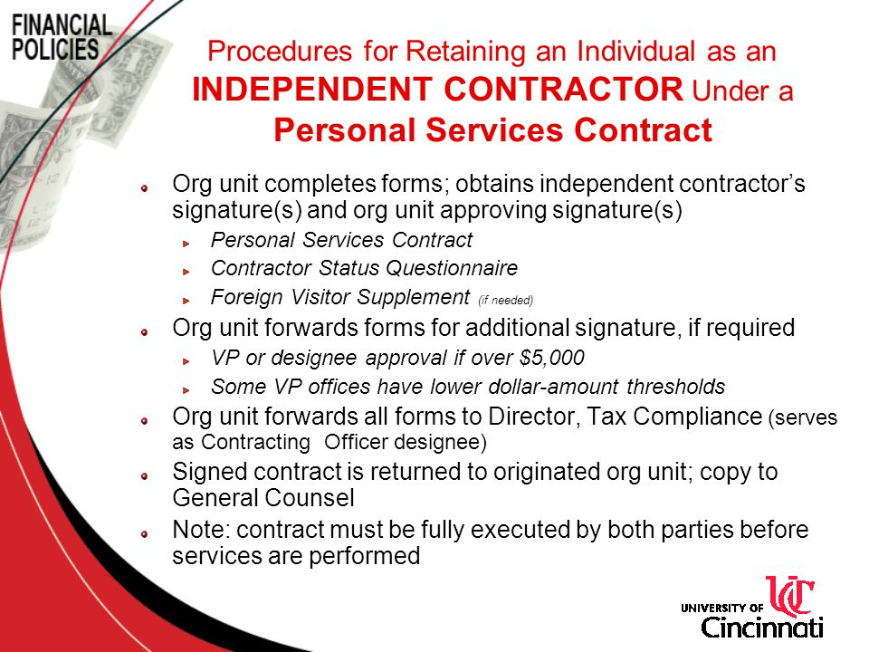 Org unit completes forms; obtains independent contractor's signature(s) and org unit approving signature(s) Personal Services Contract Contractor Status Questionnaire Foreign Visitor Supplement (if needed) Org unit forwards forms for additional signature, if required VP or designee approval if over $5,000 Some VP offices have lower dollar-amount thresholds Org unit forwards all forms to Director, Tax Compliance (serves as Contracting Officer designee) Signed contract is returned to originated org unit; copy to General Counsel Note: contract must be fully executed by both parties before services are performed Procedures for Retaining an Individual as an INDEPENDENT CONTRACTOR Under a Personal Services Contract