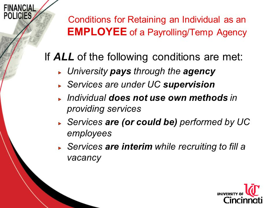 If ALL of the following conditions are met: University pays through the agency Services are under UC supervision Individual does not use own methods in providing services Services are (or could be) performed by UC employees Services are interim while recruiting to fill a vacancy Conditions for Retaining an Individual as an EMPLOYEE of a Payrolling/Temp Agency