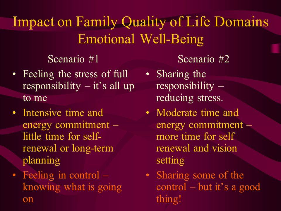Impact on Family Quality of Life Domains Emotional Well-Being Scenario #1 Feeling the stress of full responsibility – it's all up to me Intensive time and energy commitment – little time for self- renewal or long-term planning Feeling in control – knowing what is going on Scenario #2 Sharing the responsibility – reducing stress.