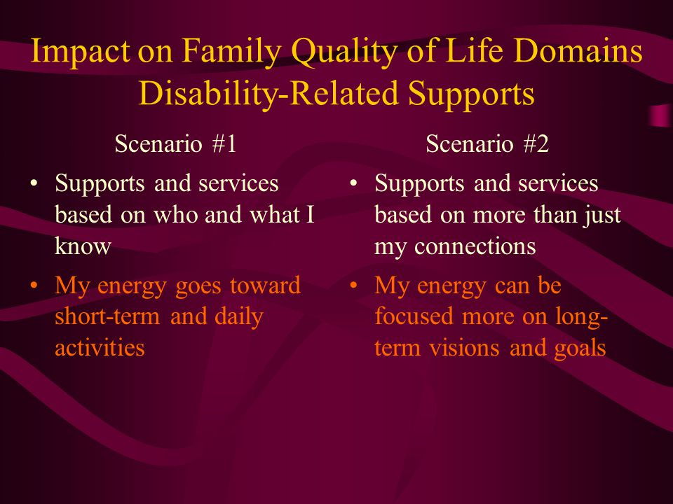 Impact on Family Quality of Life Domains Disability-Related Supports Scenario #1 Supports and services based on who and what I know My energy goes toward short-term and daily activities Scenario #2 Supports and services based on more than just my connections My energy can be focused more on long- term visions and goals