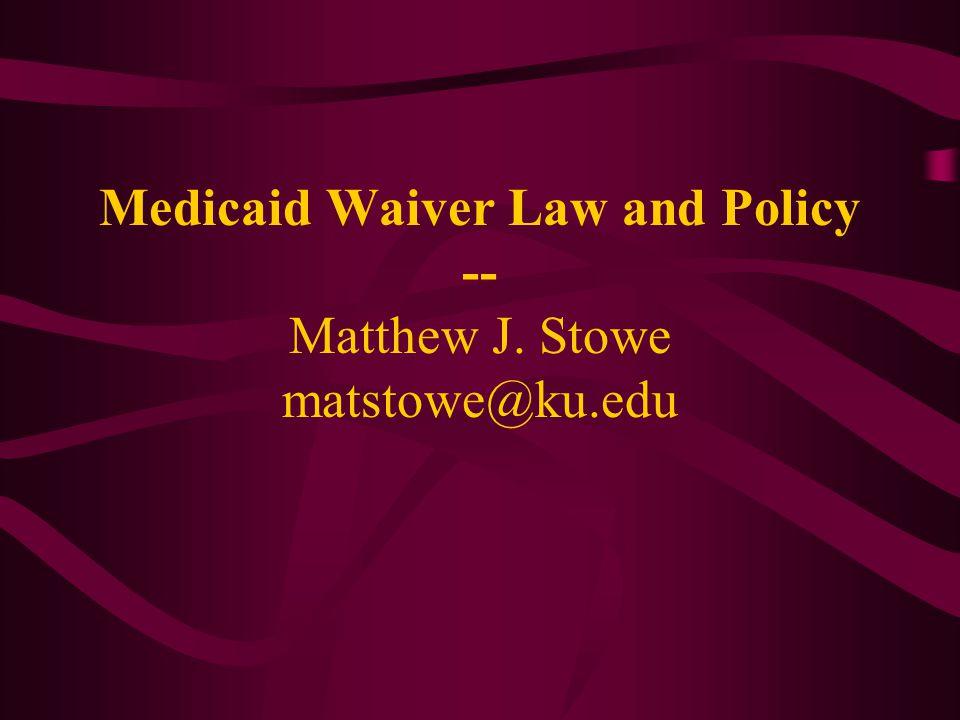 Medicaid Waiver Law and Policy -- Matthew J. Stowe matstowe@ku.edu