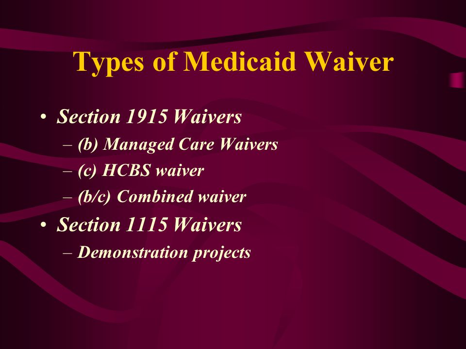 Types of Medicaid Waiver Section 1915 Waivers –(b) Managed Care Waivers –(c) HCBS waiver –(b/c) Combined waiver Section 1115 Waivers –Demonstration projects