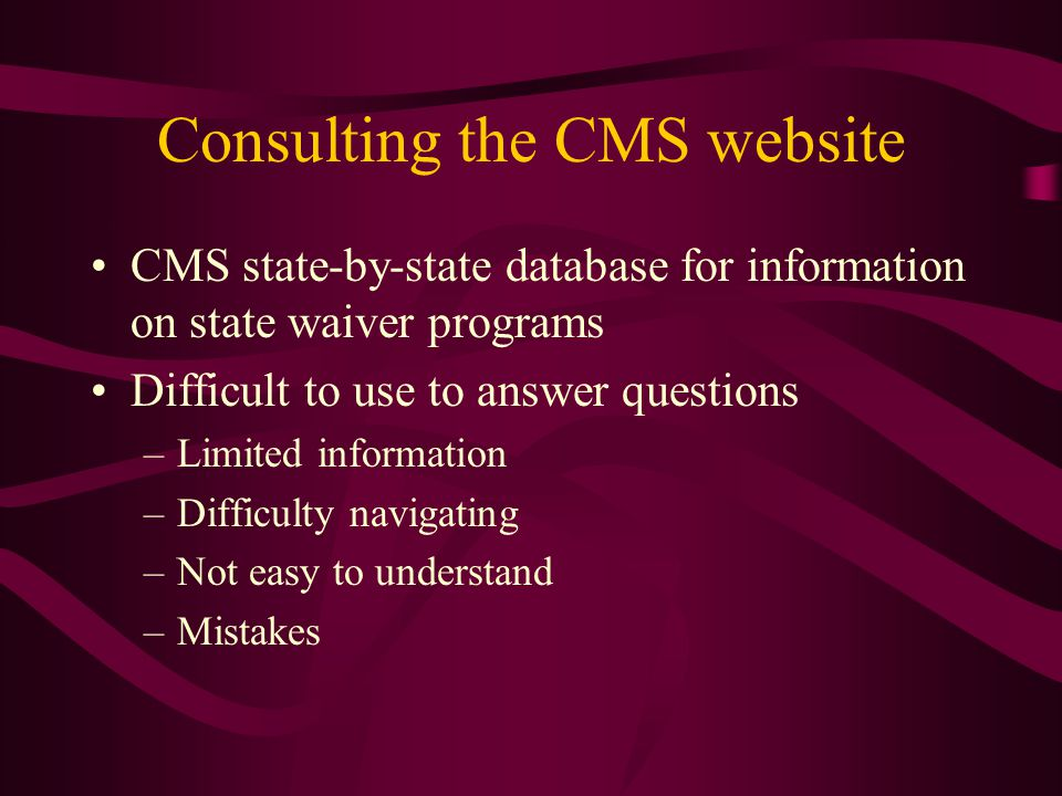 CMS state-by-state database for information on state waiver programs Difficult to use to answer questions –Limited information –Difficulty navigating –Not easy to understand –Mistakes Consulting the CMS website