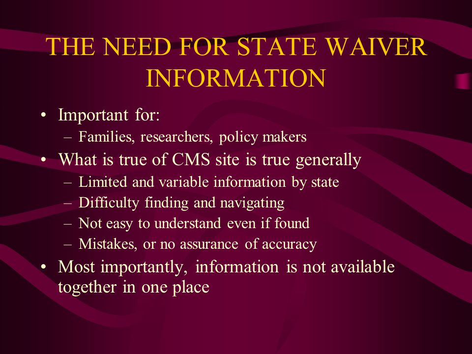 THE NEED FOR STATE WAIVER INFORMATION Important for: –Families, researchers, policy makers What is true of CMS site is true generally –Limited and variable information by state –Difficulty finding and navigating –Not easy to understand even if found –Mistakes, or no assurance of accuracy Most importantly, information is not available together in one place