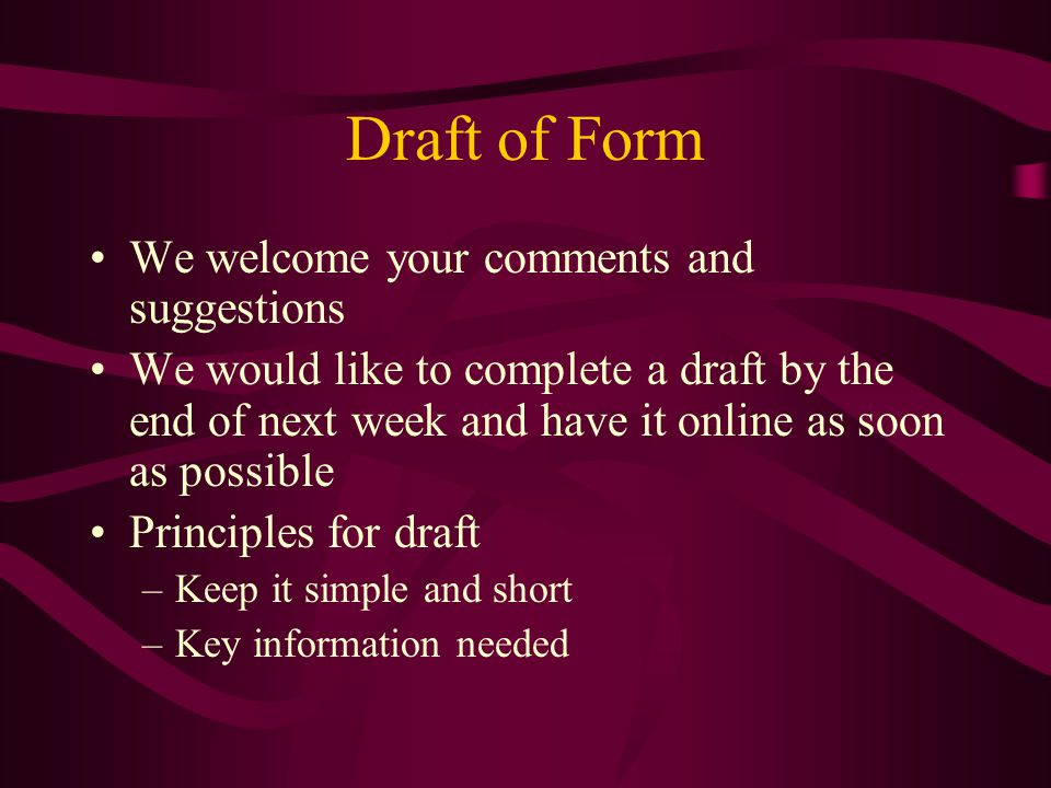 Draft of Form We welcome your comments and suggestions We would like to complete a draft by the end of next week and have it online as soon as possible Principles for draft –Keep it simple and short –Key information needed