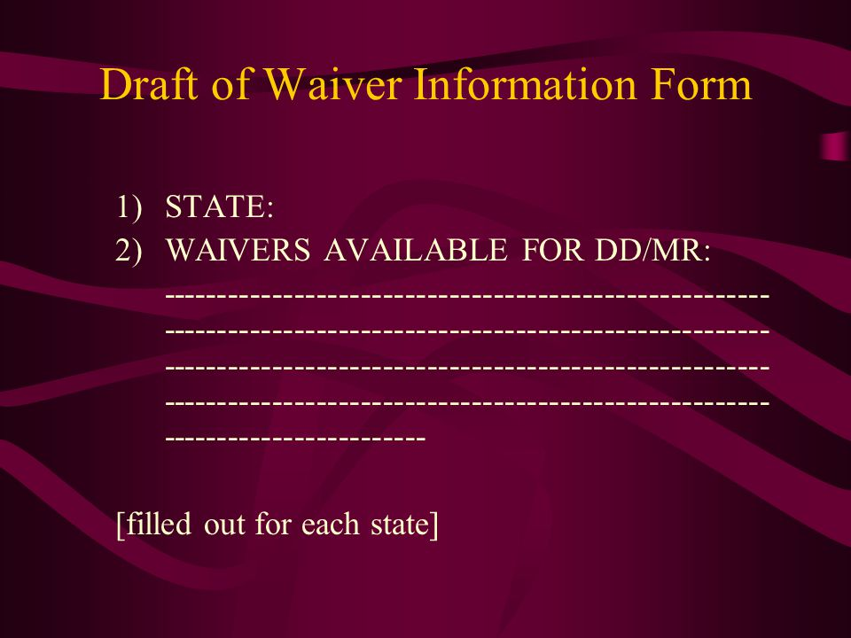 Draft of Waiver Information Form 1)STATE: 2)WAIVERS AVAILABLE FOR DD/MR: ------------------------------------------------------- ------------------------------------------------------- ------------------------------------------------------- ------------------------------------------------------- ------------------------ [filled out for each state]