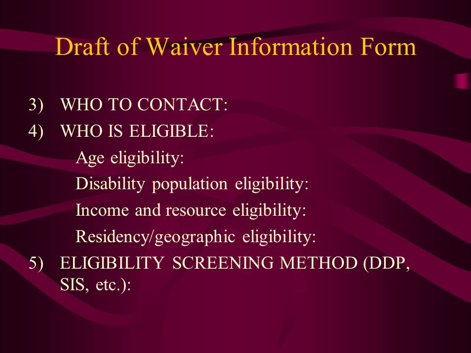 3)WHO TO CONTACT: 4)WHO IS ELIGIBLE: Age eligibility: Disability population eligibility: Income and resource eligibility: Residency/geographic eligibility: 5)ELIGIBILITY SCREENING METHOD (DDP, SIS, etc.): Draft of Waiver Information Form