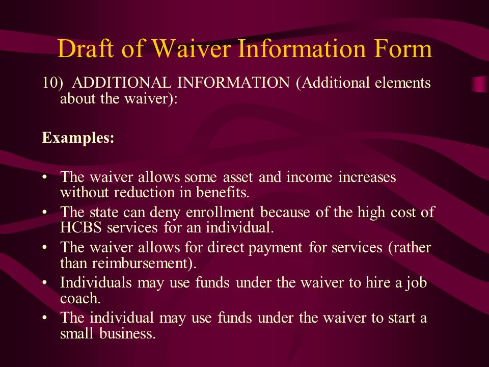 Draft of Waiver Information Form 10) ADDITIONAL INFORMATION (Additional elements about the waiver): Examples: The waiver allows some asset and income increases without reduction in benefits.
