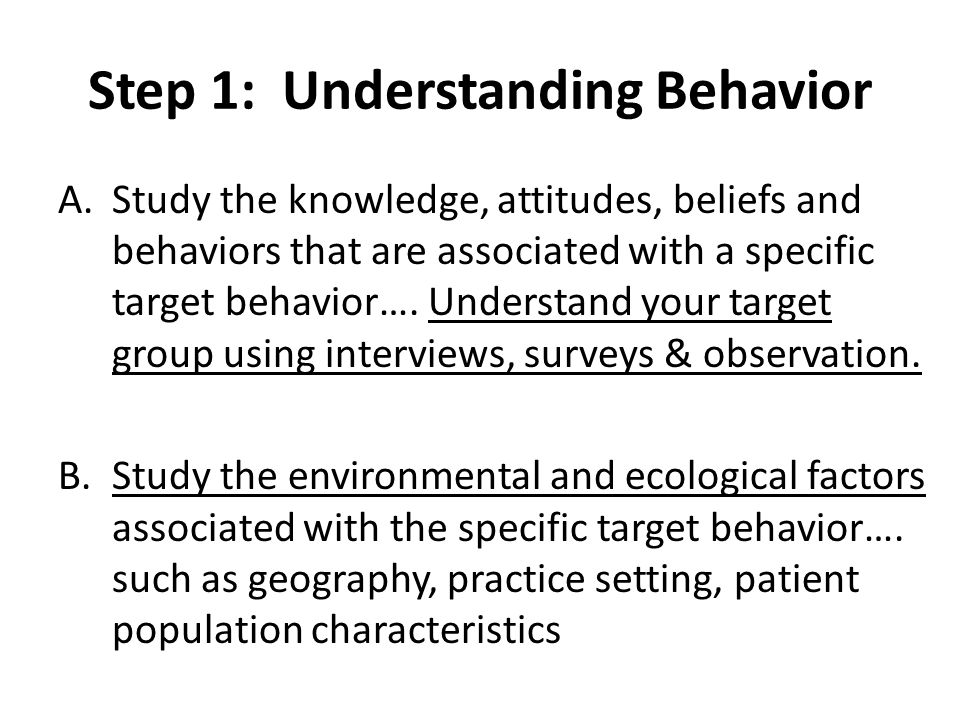 Step 1: Understanding Behavior A.Study the knowledge, attitudes, beliefs and behaviors that are associated with a specific target behavior…. Understan